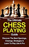 Chess: The Ultimate Chess Playing Guide: The Best Openings, Closings, Strategies & Learn To Play...