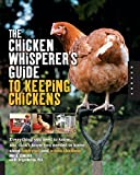 The Chicken Whisperer's Guide to Keeping Chickens: Everything You Need to Know . . . and Didn't Know...
