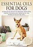 Essential Oils For Dogs: A Practical Guide to Healing Your Dog Faster, Cheaper and Safer with the...