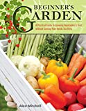 Beginner's Garden: A Practical Guide to Growing Vegetables & Fruit without Getting Your Hands Too...