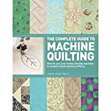 The Complete Guide to Machine Quilting: How to Use Your Home Sewing Machine to Achieve Hand-Quilting...