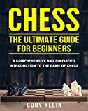 Chess: The Ultimate Guide for Beginners - A Comprehensive and Simplified Introduction to the Game of...