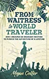 From Waitress to World Traveler: How I Escaped an Ordinary Routine to Pursue the Adventure of a...
