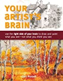 Your Artist's Brain: Use the right side of your brain to draw and paint what you see - not what you...