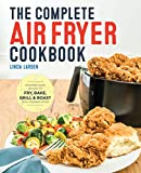 The Complete Air Fryer Cookbook: Amazingly Easy Recipes to Fry, Bake, Grill, and Roast with Your Air...
