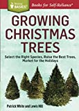 Growing Christmas Trees: Select the Right Species, Raise the Best Trees, Market for the Holidays...