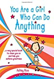 You Are a Girl Who Can Do Anything: A Very Special Book to Cheer You on and Help You Achieve...