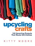 Upcycling Crafts (4th Edition): 100 Upcycling Projects That Reuse Old Clothes to Create Modern...
