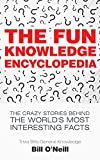 The Fun Knowledge Encyclopedia: The Crazy Stories Behind the World's Most Interesting Facts (Trivia...
