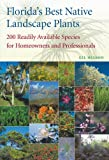 Florida's Best Native Landscape Plants: 200 Readily Available Species for Homeowners and...