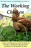 The Working Chicken: Learn everything you need to know to become a backyard egg and meat producer in...