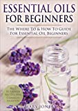 Essential Oils for Beginners: The Where To & How To Guide For Essential Oil Beginners (Essential...