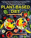The Beginner's Guide to a Plant-based Diet: Use the Newest 3 Weeks Plant-Based Diet Meal Plan to...