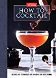 How to Cocktail: Recipes and Techniques for Building the...