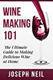 Wine Making 101: The Ultimate Gide to Making Delicious Wine...