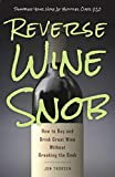 Reverse Wine Snob: How to Buy and Drink Great Wine without...