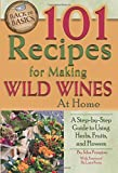 101 Recipes for Making Wild Wines at Home: A Step-by-Step...