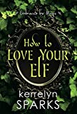 How to Love Your Elf: A Hilarious Fantasy Romance (Embraced...