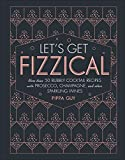 Let's Get Fizzical: More than 50 Bubbly Cocktail Recipes...