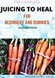 THE COMPLETE JUICING TO HEAL FOR BEGINNERS AND DUMMIES 2021...