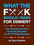 What the F*@# Should I Make for Dinner?: The Answers to...